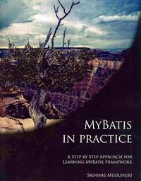 Mybatis in Practice: A Step by Step Approach for Learning Mybatis Framework