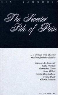The Sweeter Side of Pain: ... a Critical Look at Some Modern Feminist Classics: Simone de Beauvoir, Betty Friedan, Germaine Greer, Kate Millett,