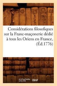 Consid�rations Filosofiques Sur La Franc-Ma�onerie D�di�� Tous Les Oriens En France, (�d.1776)