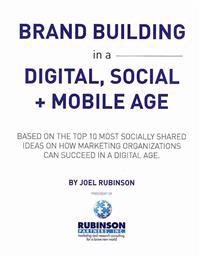 Brand Building in a Digital, Social and Mobile Age.: Based on the Top 10 Most Socially Shared Ideas on How Marketing Organizations Can Succeed in a Di