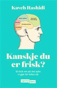 Kanskje du er frisk?; en bok om alt det syke vi gjør for helsa vår