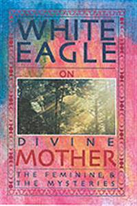White eagle on divine mother, the feminine, and the mysteries