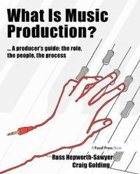 What Is Music Production?: A Producer's Guide, the Role, the People, the Process