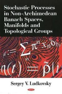Stochastic Processes in Non-Archimedean Banach Spaces, ManifoldsTopological Groups
