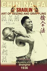 Shaolin Chin Na Fa: Art of Seizing and Grappling.: Instructor's Manual for Police Academy of Zhejiang Province (Shanghai, 1936)