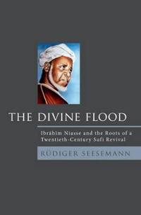 The Divine Flood: Ibrahim Niasse and the Roots of a Twentieth-Century Sufi Revival