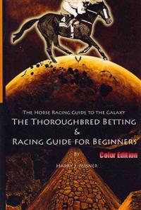 The Horse Racing Guide to the Galaxy - Color Edition the Kentucky Derby - Preakness - Belmont: The Must Have Thoroughbred Race Track Handicapping & Be