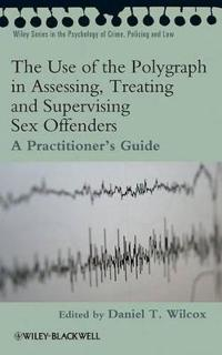 The Use of the Polygraph in Assessing, Treating and Supervising Sex Offende
