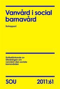Vanvård i social barnavård : slutrapport : slutbetänkande (SOU 2011:61)