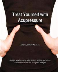 Treat Yourself with Acupressure: An Easy Way to Relieve Pain, Tension, Anxiety and Stress. Gain Vibrant Health and Look Years Younger.