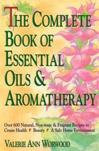 The Complete Book of Essential Oils and Aromatherapy: Over 600 Natural, Non-Toxic and Fragrant Recipes to Create Health -- Beauty -- A Safe Home Envir