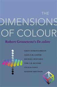 The Dimensions of Colour: Robert Grosseteste's De colore