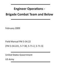 Engineer Operations - Brigade Combat Team and Below February 2009 Field Manual FM 3-34.22 (FM 3-34.221, 5-7-30, 5-71-2, 5-71-3)