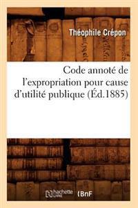 Code Annot� de l'Expropriation Pour Cause d'Utilit� Publique (�d.1885)