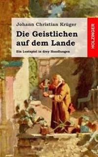 Die Geistlichen Auf Dem Lande: Ein Lustspiel in Drey Handlungen