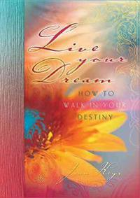 Live Your Dream: How to Walk in Your Destiny
