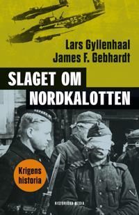 Slaget om Nordkalotten : Sveriges roll i tyska och allierade operationer i norr - Lars Gyllenhaal, James F. Gebhardt pdf epub