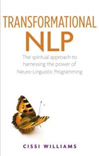 Transformational Nlp: The Spiritual Approach to Harnessing the Power of Neuro-Linguistic Programming