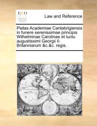 Pietas Academiae Cantabrigiensis in Funere Serenissimae Principis Wilhelminae Carolinae Et Luctu Augustissimi Georgii II. Britanniarum &C.&C. Regis.