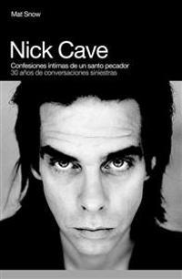 Nick Cave, Confesiones Intimas de Un Santo Pecador: 30 Anos de Conversaciones Siniestras
