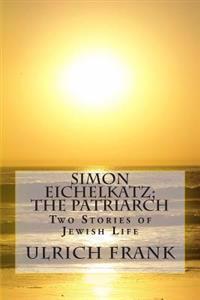 Simon Eichelkatz; The Patriarch: Two Stories of Jewish Life