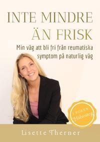 Inte mindre än frisk : min väg att bli fri från reumatiska symptom på naturlig väg - Lisette M. Therner, Ann Solveig Elmberg | Laserbodysculptingpittsburgh.com