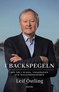 I backspegeln : mitt liv med Scania, Volkswagen och Wallenberg - Leif Östling | Laserbodysculptingpittsburgh.com