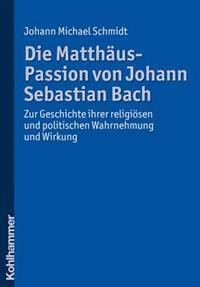 Die Matthaus-Passion Von Johann Sebastian Bach: Zur Geschichte Ihrer Religiosen Und Politischen Wahrnehmung Und Wirkung