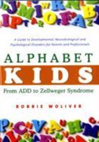 Alphabet Kids: From ADD to Zellweger Syndrome: A Guide to Developmental, Neurobiological and Psychological Disorders for Parents and Professionals