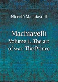 Machiavelli Volume 1. the Art of War. the Prince