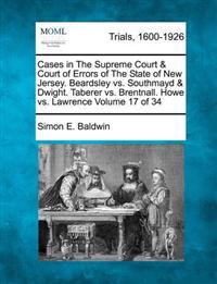 Cases in the Supreme Court & Court of Errors of the State of New Jersey. Beardsley vs. Southmayd & Dwight. Taberer vs. Brentnall. Howe vs. Lawrence Volume 17 of 34