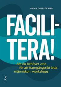 Facilitera! : allt du behöver veta för att framgångsrikt leda människor i workshops