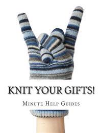 Knit Your Gifts!: Learn How to Knit with Over a Dozen Gift Worthy Patterns