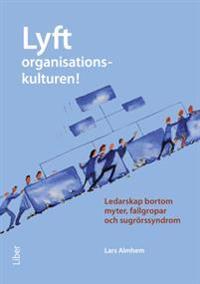 Lyft organisationskulturen! : ledarskap bortom myter, fallgropar och sugrörssyndrom