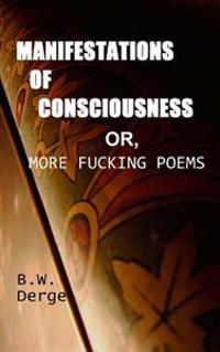 Manifestations of Consciousness: Or, More Fucking Poems