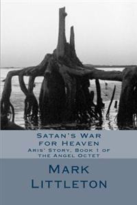 Satan's War for Heaven: Aris' Story, Book 1 of the Angel Octet