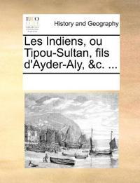 Les Indiens, Ou Tipou-Sultan, Fils D'Ayder-Aly, &C. ...