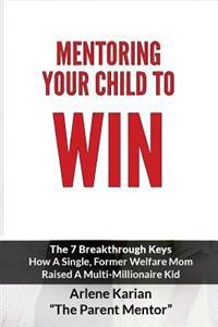 Mentoring Your Child to Win: The Seven Breakthrough Keys How a Single Former Welfare Mom Raised a Multi-Millionaire Kid