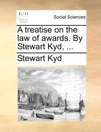 A Treatise on the Law of Awards. by Stewart Kyd,