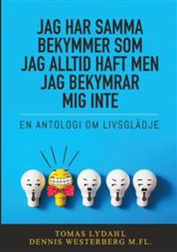 Jag har samma bekymmer som jag alltid haft men jag bekymrar mig inte : En antologi om livsglädje - Tomas Lydahl, Dennis Westerberg pdf epub