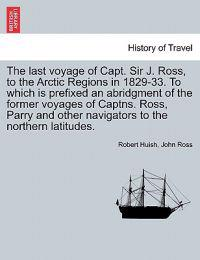 The Last Voyage of Capt. Sir J. Ross, to the Arctic Regions in 1829-33. to Which Is Prefixed an Abridgment of the Former Voyages of Captns. Ross, Parry and Other Navigators to the Northern Latitudes.