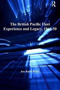 The British Pacific Fleet Experience and Legacy, 1944-50