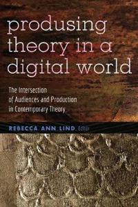 Producing Theory in a Digital World: The Intersection of Audiences and Production in Contemporary Theory