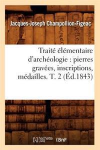 Trait��l�mentaire d'Arch�ologie: Pierres Grav�es, Inscriptions, M�dailles. T. 2 (�d.1843)