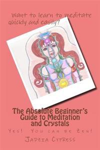 The Absolute Beginner's Guide to Meditation and Crystals: Yes! You Can Be Zen!
