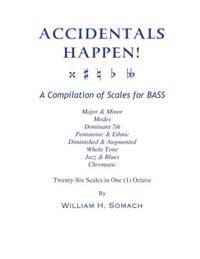 Accidentals Happen! a Compilation of Scales for Bass Twenty-Six Scales in One (1) Octave: Major & Minor, Modes, Dominant 7th, Pentatonic & Ethnic, Dim