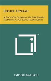 Sepher Yezirah: A Book on Creation or the Jewish Metaphysics of Remote Antiquity