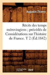 R�cits Des Temps M�rovingiens; Pr�c�d�s de Consid�rations Sur l'Histoire de France. T 2 (�d.1842)