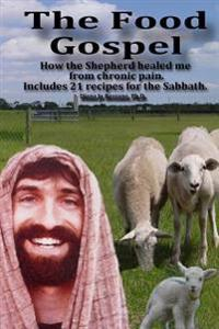 The Food Gospel: How the Shepherd Healed Me from Chronic Pain. Includes 21 Recipes for the Sabbath