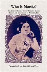 Who Is Markie?: The Life of Martha Custis Williams Carter, Cousin and Confidante of Robert E. Lee